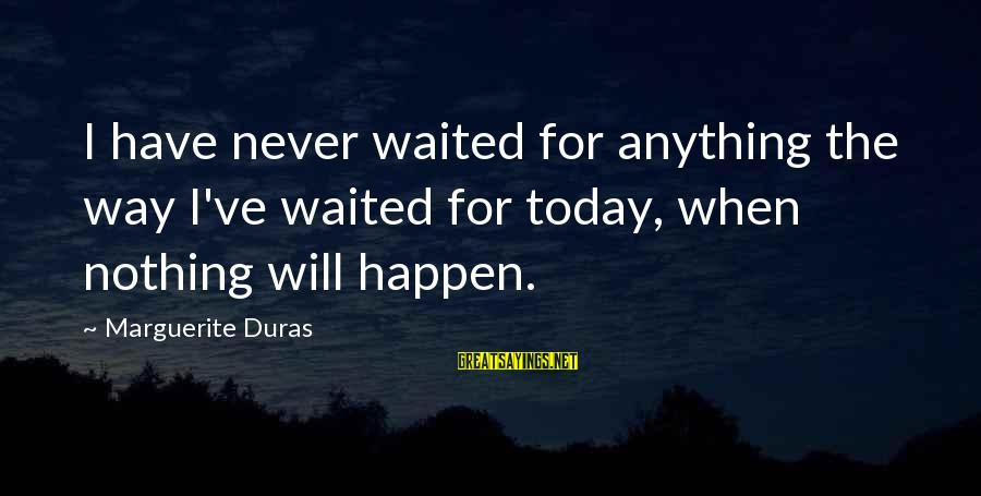 Sma Hall Sayings By Marguerite Duras: I have never waited for anything the way I've waited for today, when nothing will