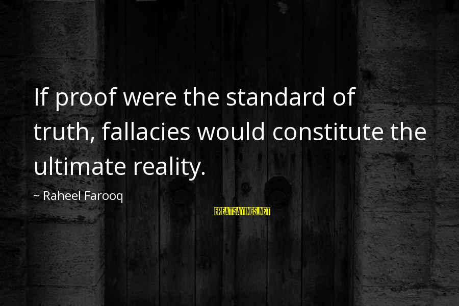 Sma Hall Sayings By Raheel Farooq: If proof were the standard of truth, fallacies would constitute the ultimate reality.