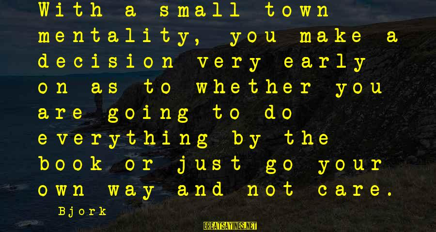 Small Town Mentality Sayings By Bjork: With a small town mentality, you make a decision very early on as to whether