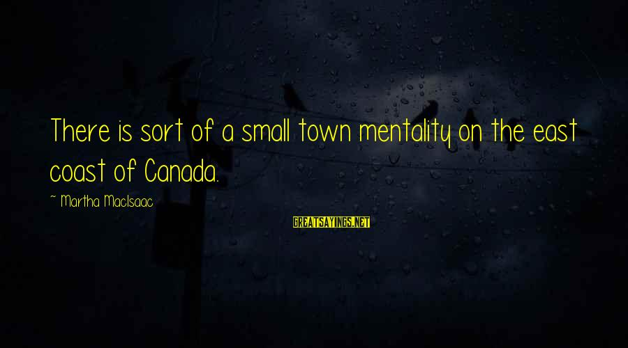 Small Town Mentality Sayings By Martha MacIsaac: There is sort of a small town mentality on the east coast of Canada.