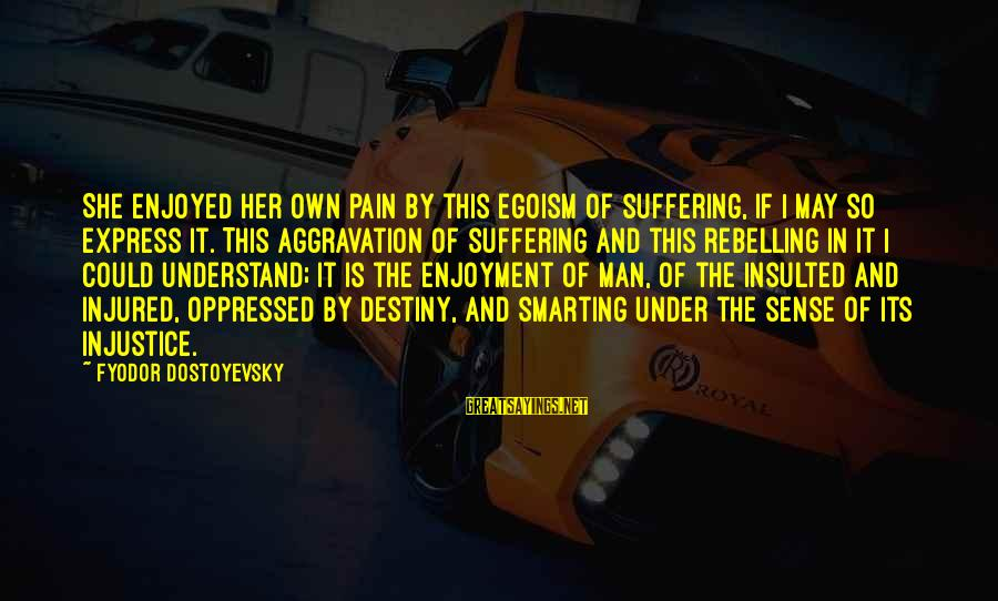 Smarting Sayings By Fyodor Dostoyevsky: She enjoyed her own pain by this egoism of suffering, if I may so express