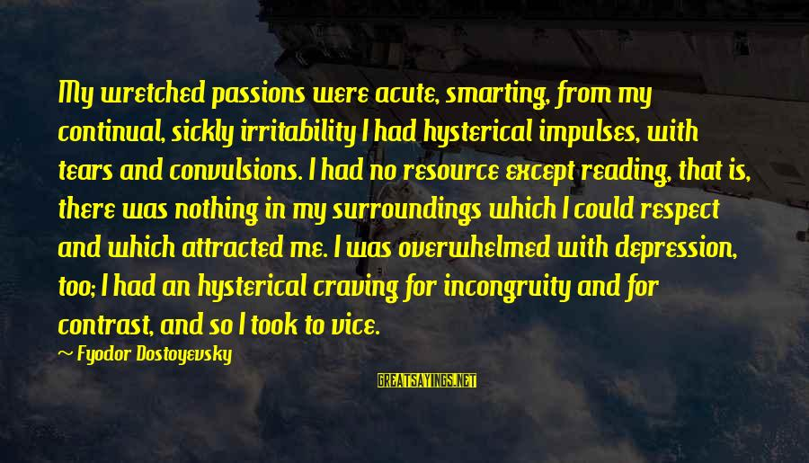 Smarting Sayings By Fyodor Dostoyevsky: My wretched passions were acute, smarting, from my continual, sickly irritability I had hysterical impulses,