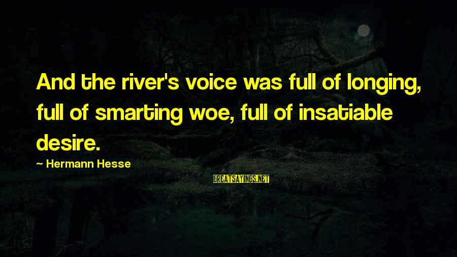 Smarting Sayings By Hermann Hesse: And the river's voice was full of longing, full of smarting woe, full of insatiable