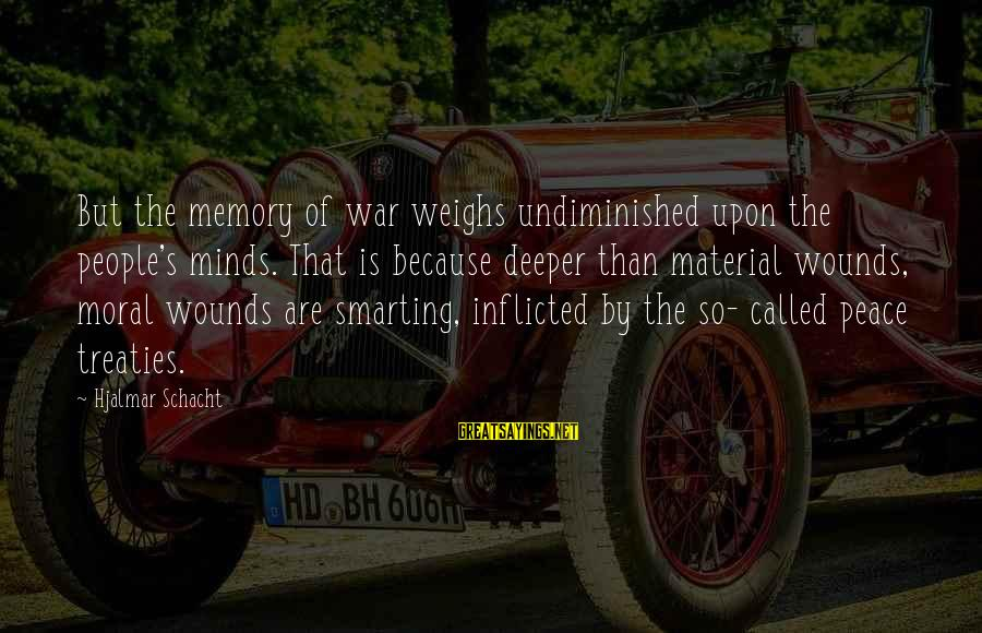 Smarting Sayings By Hjalmar Schacht: But the memory of war weighs undiminished upon the people's minds. That is because deeper
