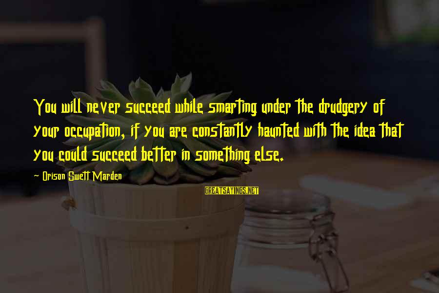 Smarting Sayings By Orison Swett Marden: You will never succeed while smarting under the drudgery of your occupation, if you are