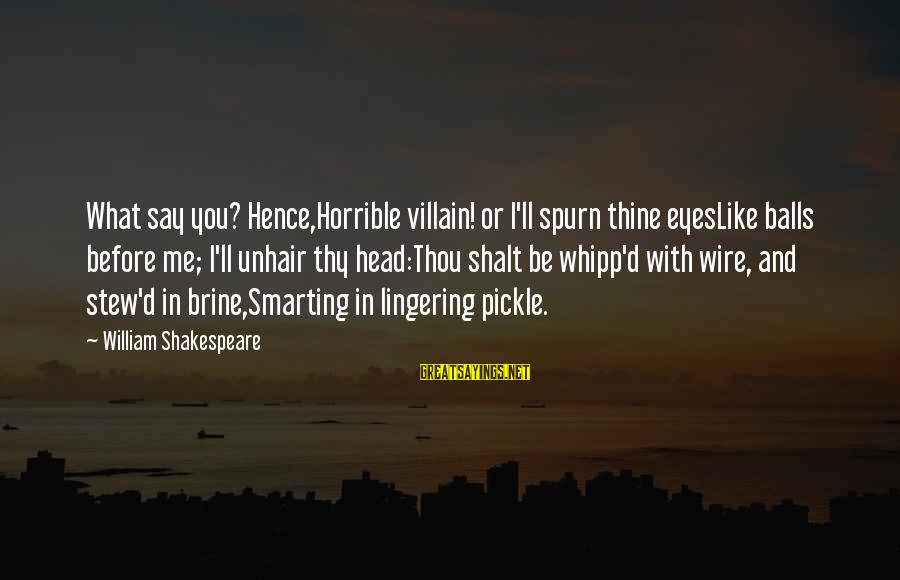 Smarting Sayings By William Shakespeare: What say you? Hence,Horrible villain! or I'll spurn thine eyesLike balls before me; I'll unhair