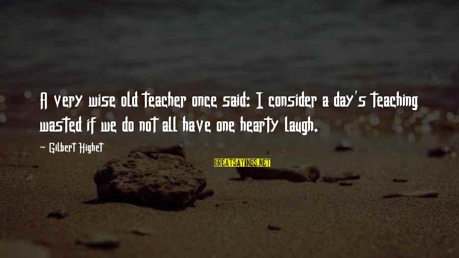 Smarttext Sayings By Gilbert Highet: A very wise old teacher once said: I consider a day's teaching wasted if we