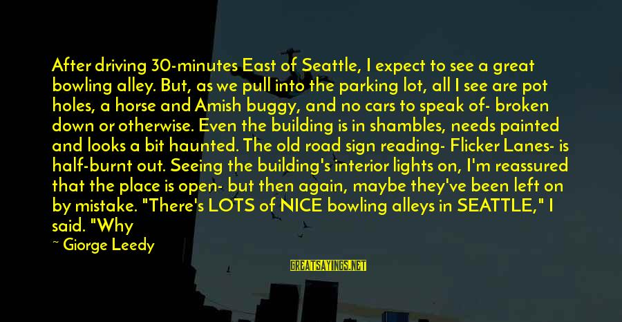 Smile Again Sayings By Giorge Leedy: After driving 30-minutes East of Seattle, I expect to see a great bowling alley. But,