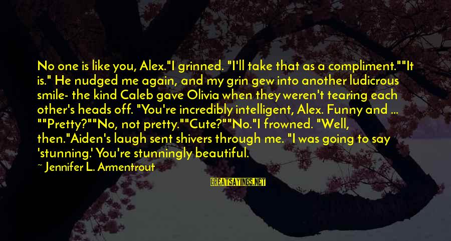 """Smile Again Sayings By Jennifer L. Armentrout: No one is like you, Alex.""""I grinned. """"I'll take that as a compliment.""""""""It is."""" He"""