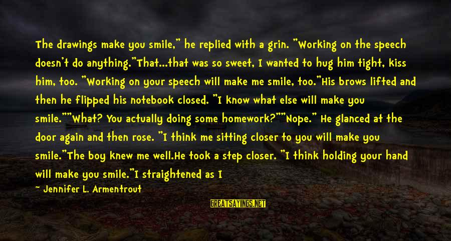"""Smile Again Sayings By Jennifer L. Armentrout: The drawings make you smile,"""" he replied with a grin. """"Working on the speech doesn't"""