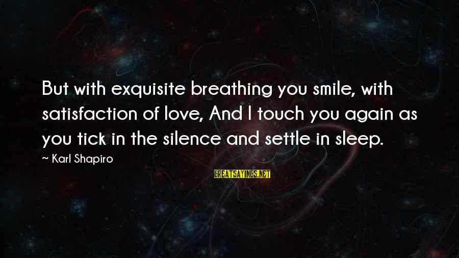 Smile Again Sayings By Karl Shapiro: But with exquisite breathing you smile, with satisfaction of love, And I touch you again