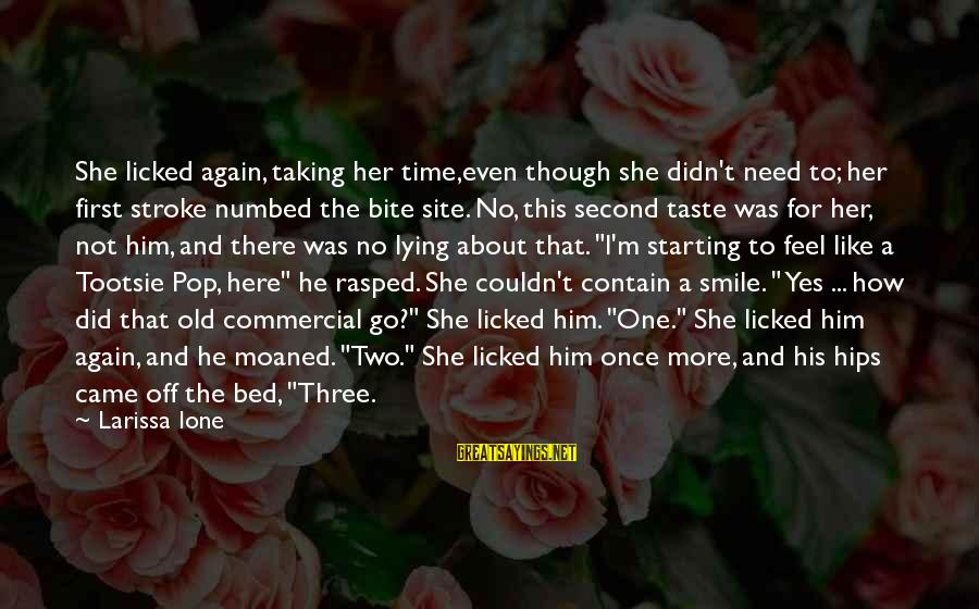 Smile Again Sayings By Larissa Ione: She licked again, taking her time,even though she didn't need to; her first stroke numbed