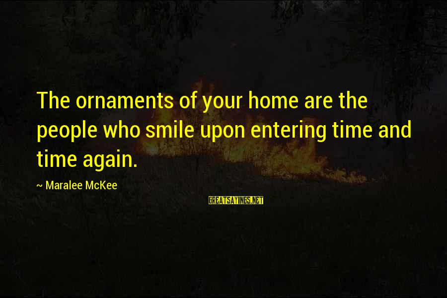 Smile Again Sayings By Maralee McKee: The ornaments of your home are the people who smile upon entering time and time