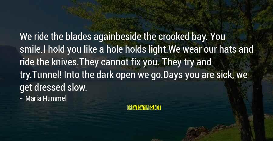 Smile Again Sayings By Maria Hummel: We ride the blades againbeside the crooked bay. You smile.I hold you like a hole
