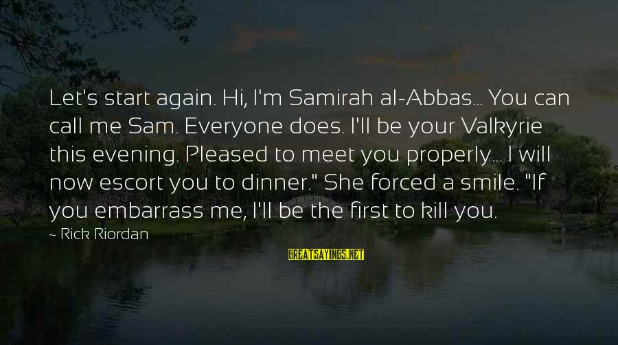 Smile Again Sayings By Rick Riordan: Let's start again. Hi, I'm Samirah al-Abbas... You can call me Sam. Everyone does. I'll