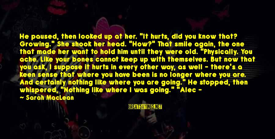 """Smile Again Sayings By Sarah MacLean: He paused, then looked up at her. """"It hurts, did you know that? Growing."""" She"""