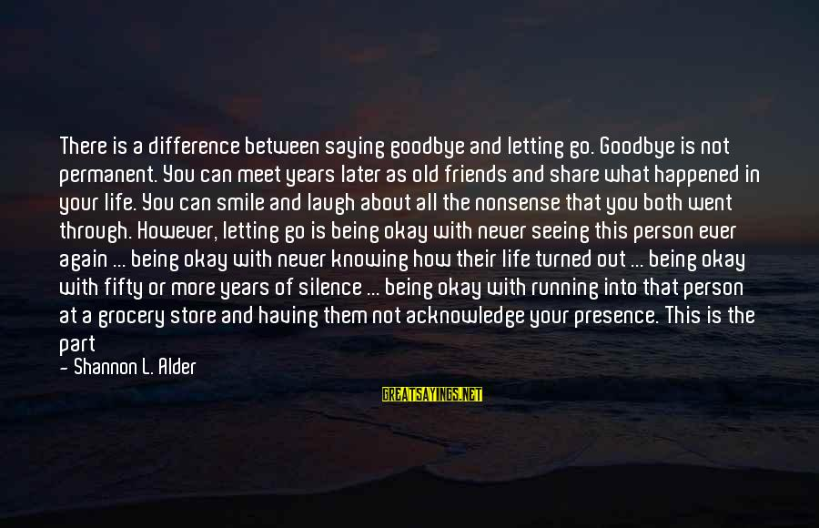 Smile Again Sayings By Shannon L. Alder: There is a difference between saying goodbye and letting go. Goodbye is not permanent. You