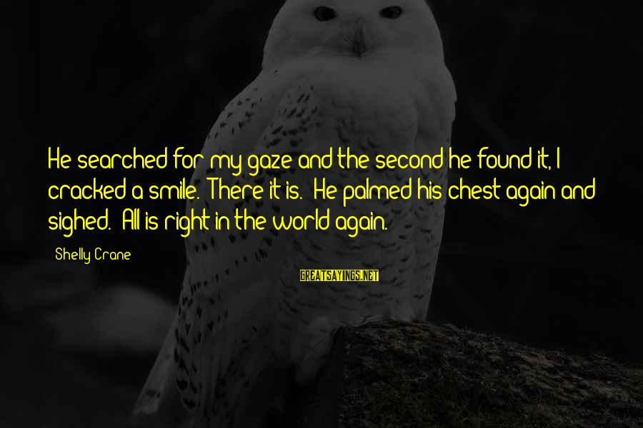 Smile Again Sayings By Shelly Crane: He searched for my gaze and the second he found it, I cracked a smile.