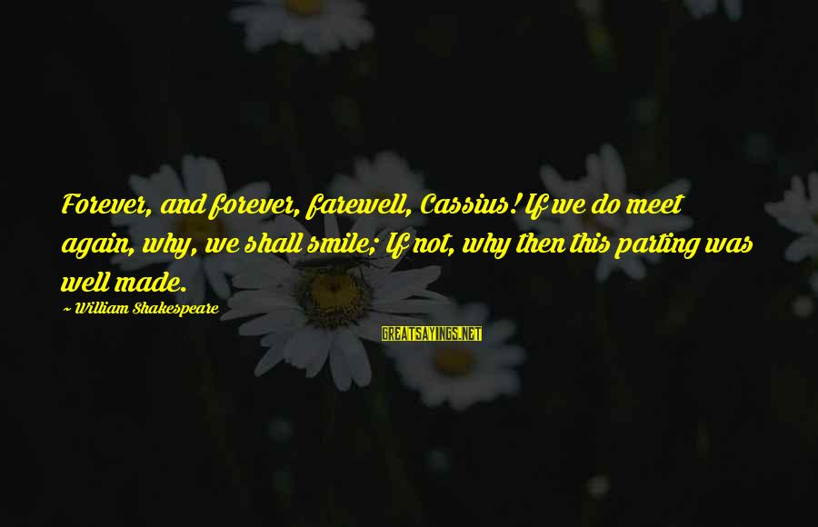 Smile Again Sayings By William Shakespeare: Forever, and forever, farewell, Cassius! If we do meet again, why, we shall smile; If