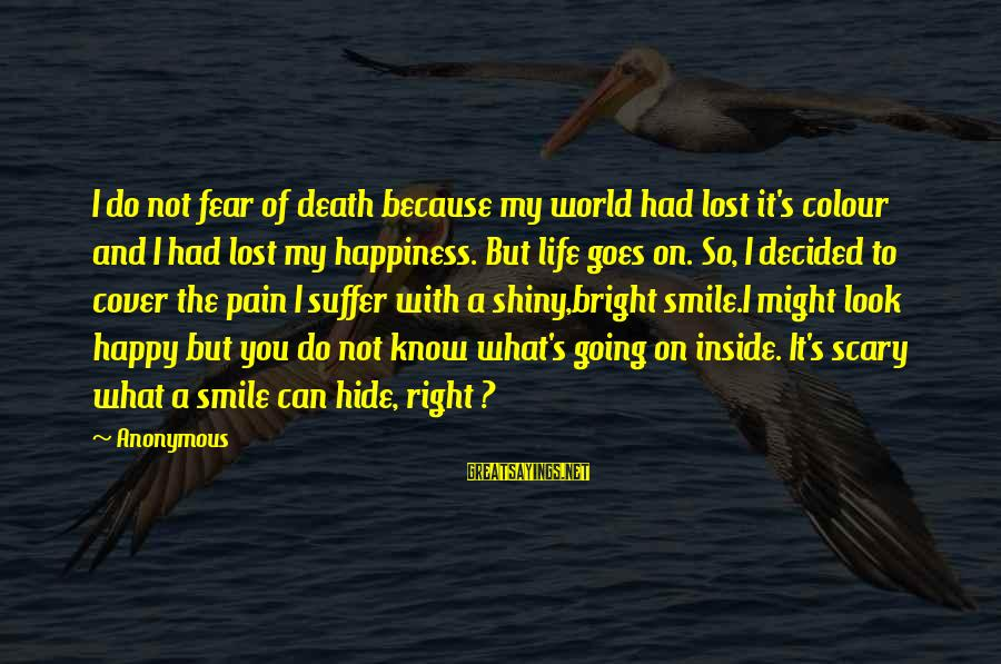 Smile Can Hide Sayings By Anonymous: I do not fear of death because my world had lost it's colour and I