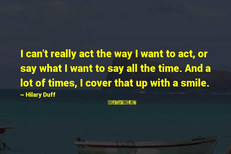 Smile Can Hide Sayings By Hilary Duff: I can't really act the way I want to act, or say what I want
