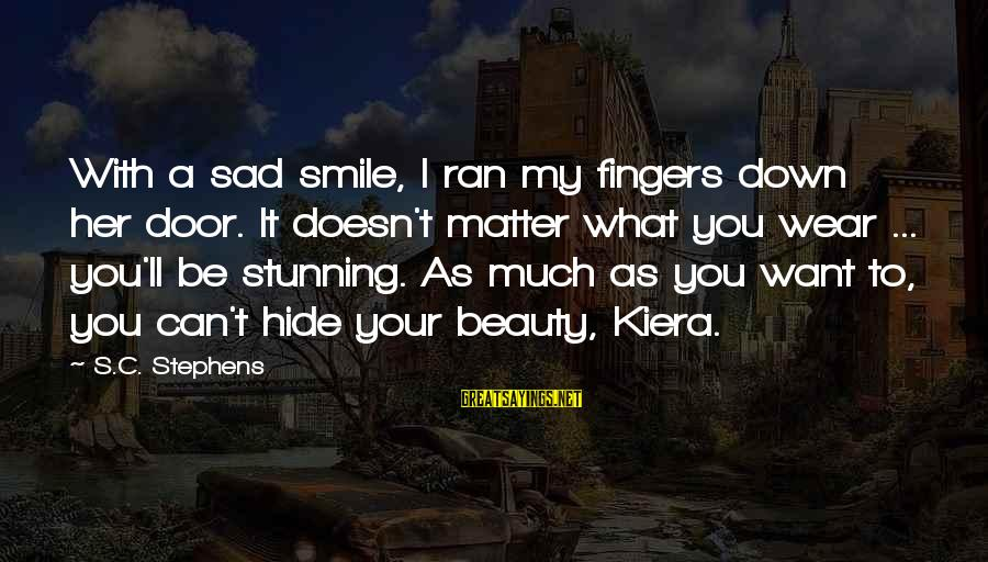 Smile Can Hide Sayings By S.C. Stephens: With a sad smile, I ran my fingers down her door. It doesn't matter what