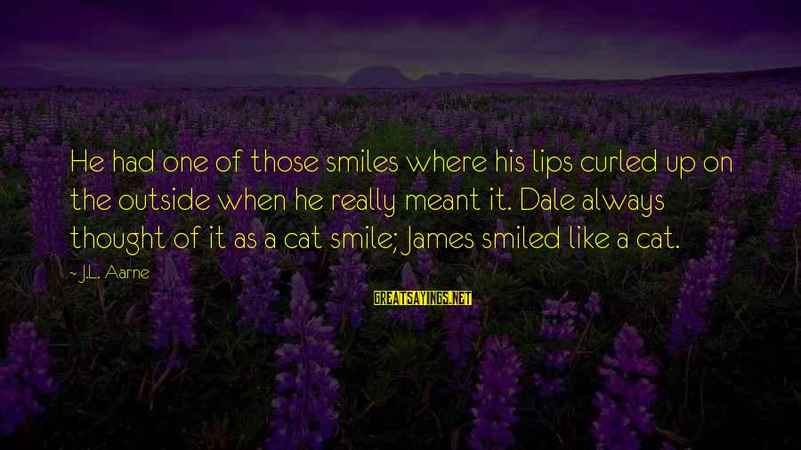 Smile Like A Cat Sayings By J.L. Aarne: He had one of those smiles where his lips curled up on the outside when