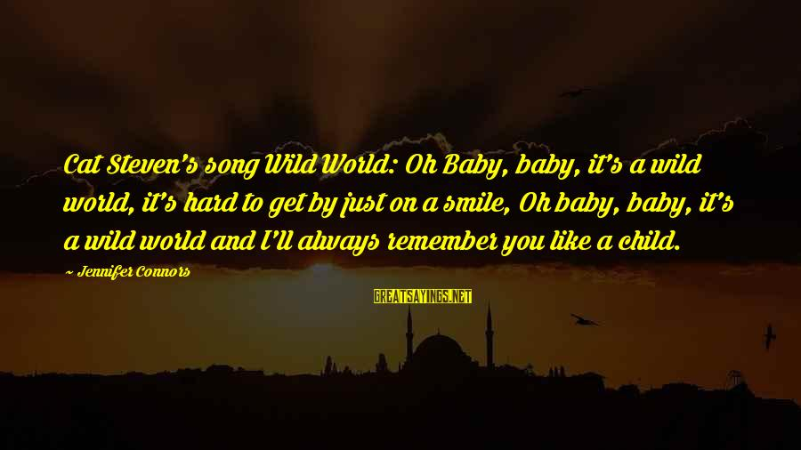 Smile Like A Cat Sayings By Jennifer Connors: Cat Steven's song Wild World: Oh Baby, baby, it's a wild world, it's hard to