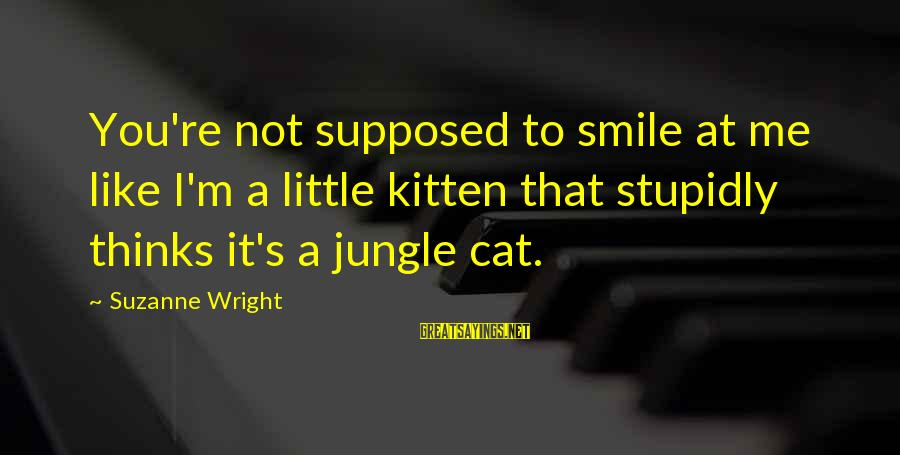 Smile Like A Cat Sayings By Suzanne Wright: You're not supposed to smile at me like I'm a little kitten that stupidly thinks