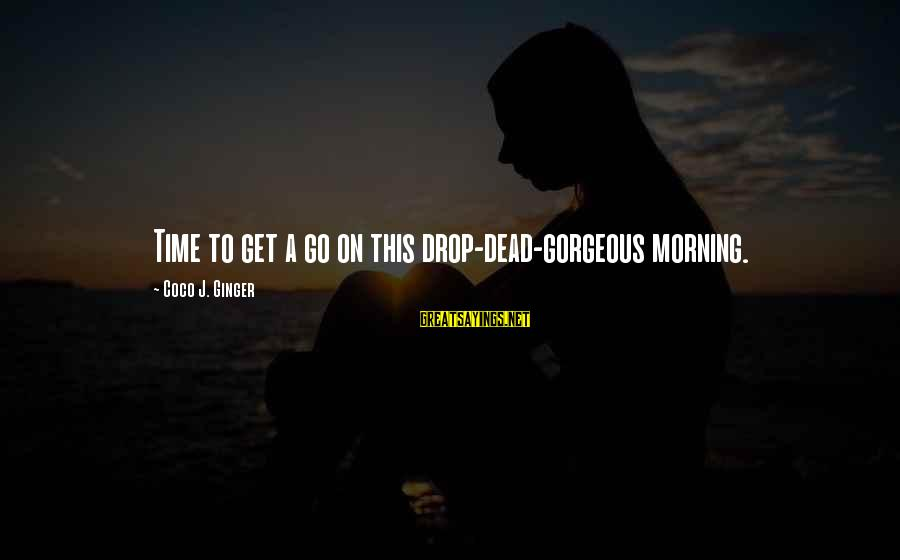 Smile This Morning Sayings By Coco J. Ginger: Time to get a go on this drop-dead-gorgeous morning.