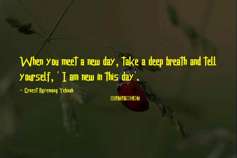 Smile This Morning Sayings By Ernest Agyemang Yeboah: When you meet a new day, take a deep breath and tell yourself, ' I