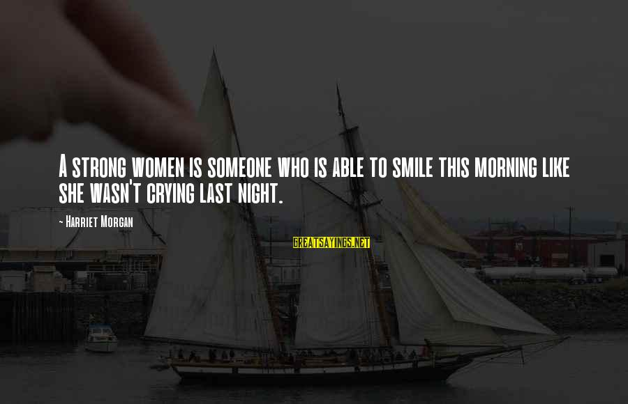 Smile This Morning Sayings By Harriet Morgan: A strong women is someone who is able to smile this morning like she wasn't