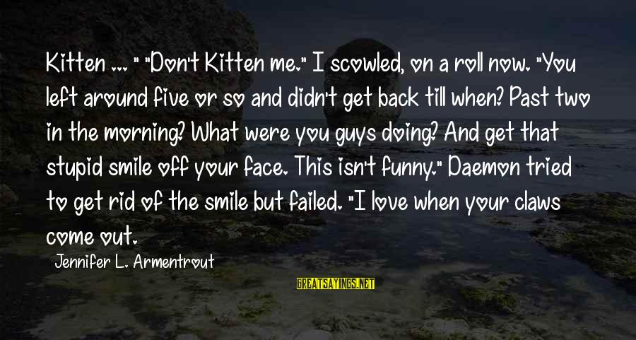 "Smile This Morning Sayings By Jennifer L. Armentrout: Kitten ... "" ""Don't Kitten me."" I scowled, on a roll now. ""You left around"
