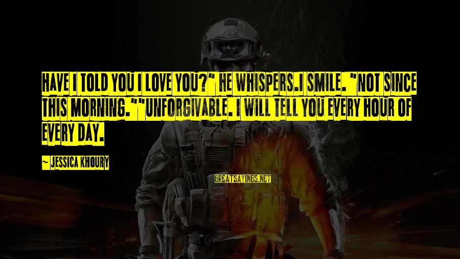 "Smile This Morning Sayings By Jessica Khoury: Have I told you I love you?"" he whispers.I smile. ""Not since this morning.""""Unforgivable. I"