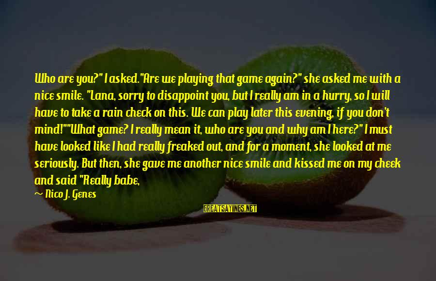 "Smile This Morning Sayings By Nico J. Genes: Who are you?"" I asked.""Are we playing that game again?"" she asked me with a"