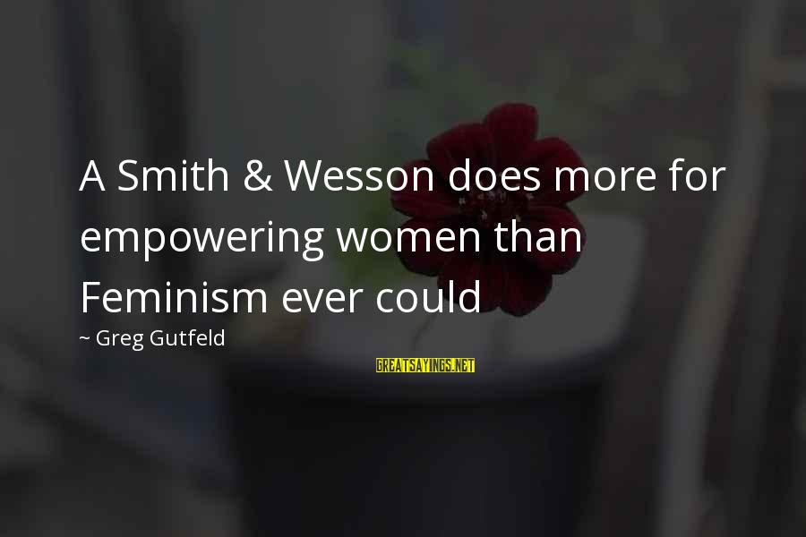 Smith And Wesson Sayings By Greg Gutfeld: A Smith & Wesson does more for empowering women than Feminism ever could