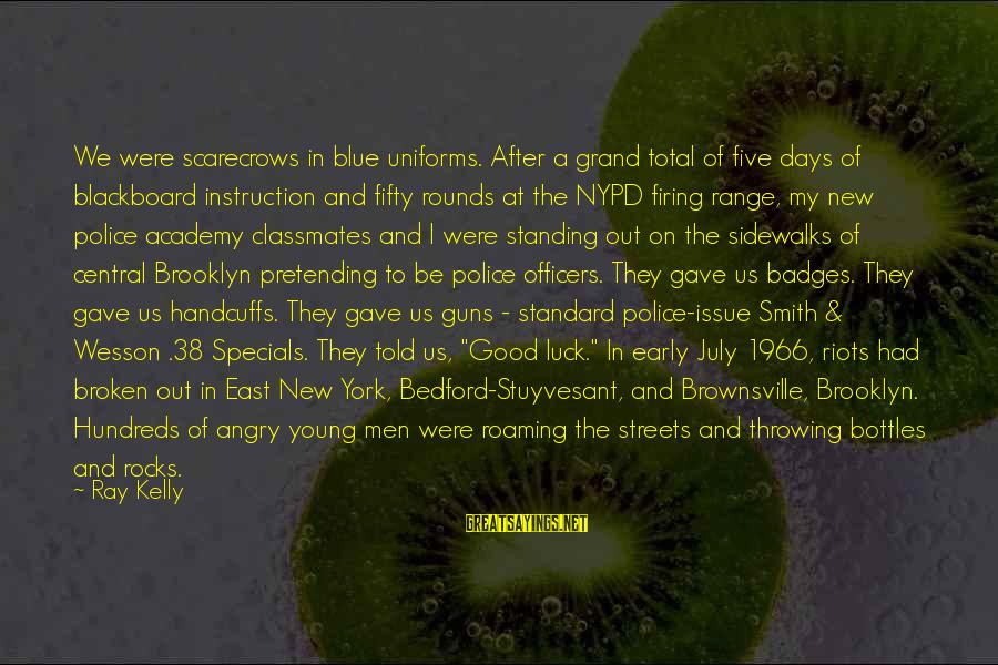 Smith And Wesson Sayings By Ray Kelly: We were scarecrows in blue uniforms. After a grand total of five days of blackboard
