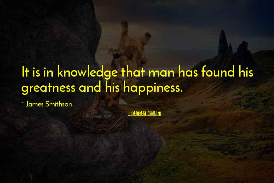 Smithson Sayings By James Smithson: It is in knowledge that man has found his greatness and his happiness.