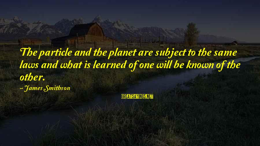 Smithson Sayings By James Smithson: The particle and the planet are subject to the same laws and what is learned