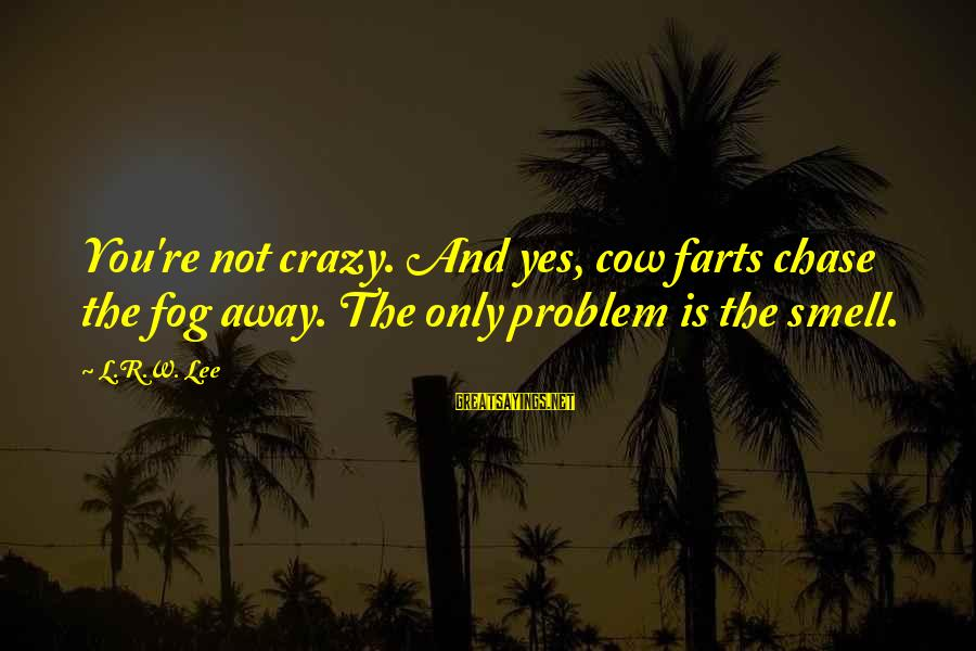 Smithson Sayings By L.R.W. Lee: You're not crazy. And yes, cow farts chase the fog away. The only problem is