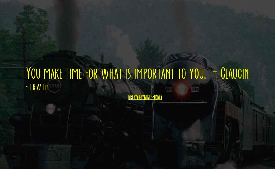 Smithson Sayings By L.R.W. Lee: You make time for what is important to you. - Glaucin