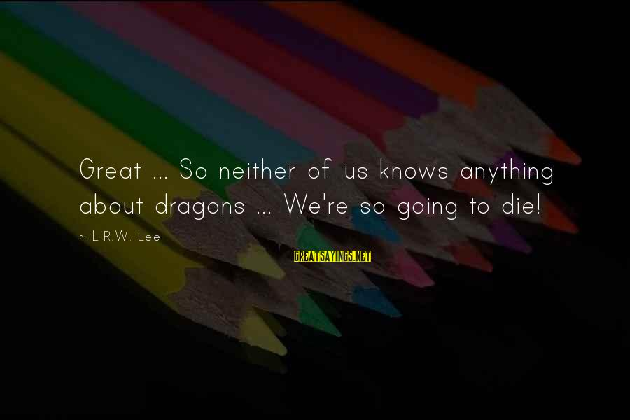 Smithson Sayings By L.R.W. Lee: Great ... So neither of us knows anything about dragons ... We're so going to