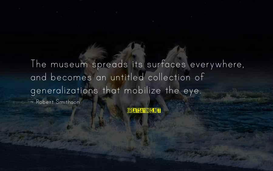 Smithson Sayings By Robert Smithson: The museum spreads its surfaces everywhere, and becomes an untitled collection of generalizations that mobilize
