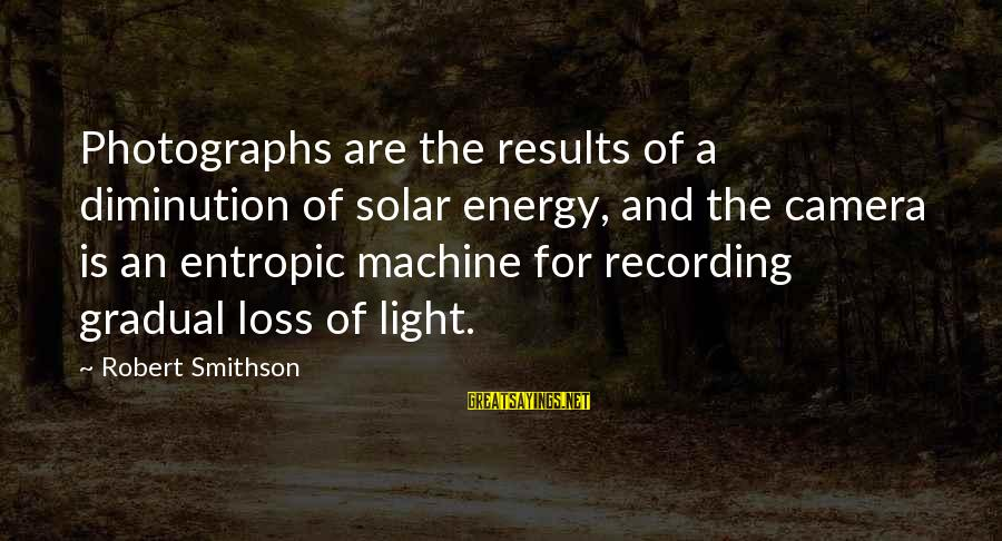 Smithson Sayings By Robert Smithson: Photographs are the results of a diminution of solar energy, and the camera is an