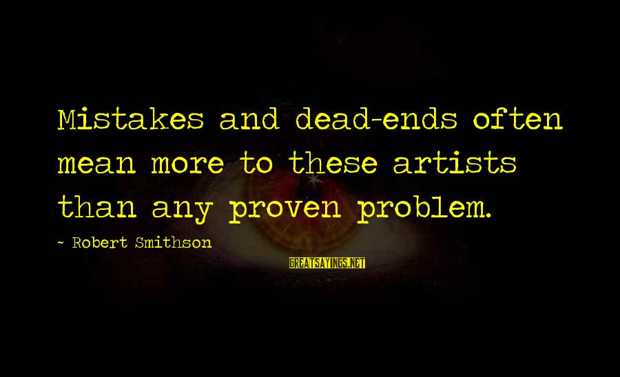 Smithson Sayings By Robert Smithson: Mistakes and dead-ends often mean more to these artists than any proven problem.