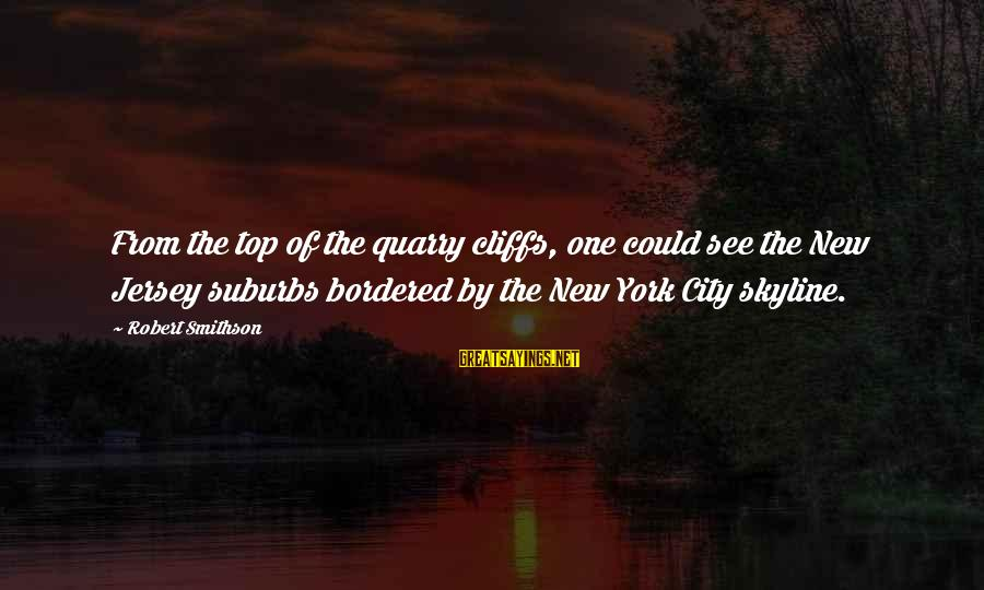 Smithson Sayings By Robert Smithson: From the top of the quarry cliffs, one could see the New Jersey suburbs bordered