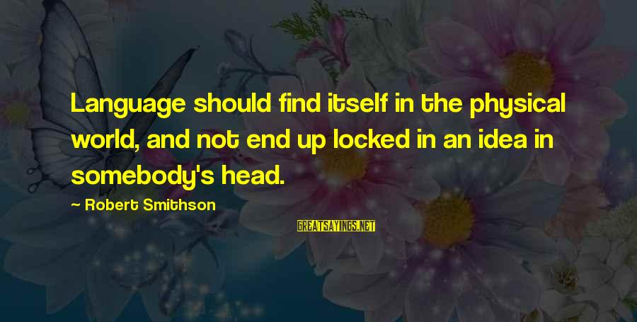 Smithson Sayings By Robert Smithson: Language should find itself in the physical world, and not end up locked in an