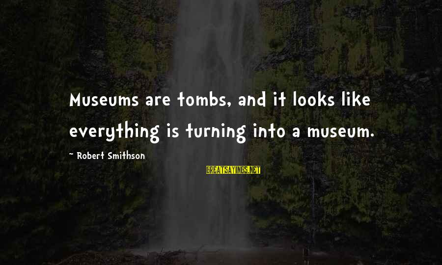 Smithson Sayings By Robert Smithson: Museums are tombs, and it looks like everything is turning into a museum.