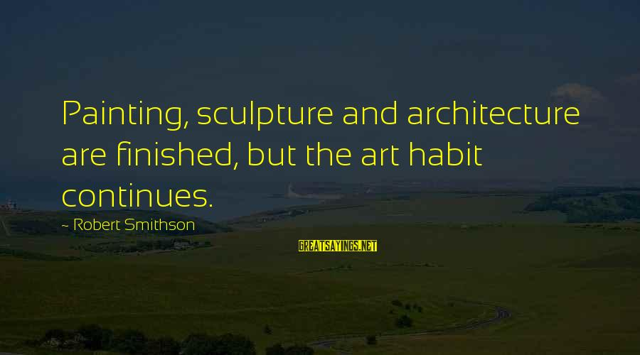 Smithson Sayings By Robert Smithson: Painting, sculpture and architecture are finished, but the art habit continues.