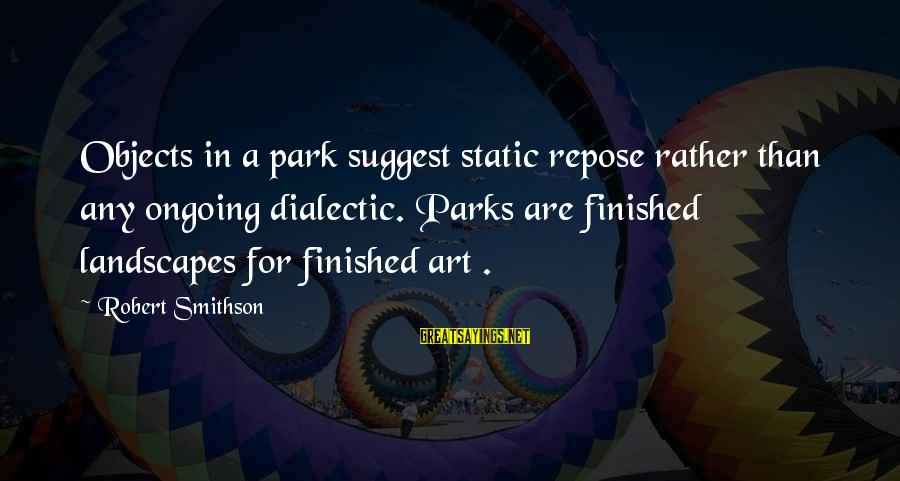 Smithson Sayings By Robert Smithson: Objects in a park suggest static repose rather than any ongoing dialectic. Parks are finished